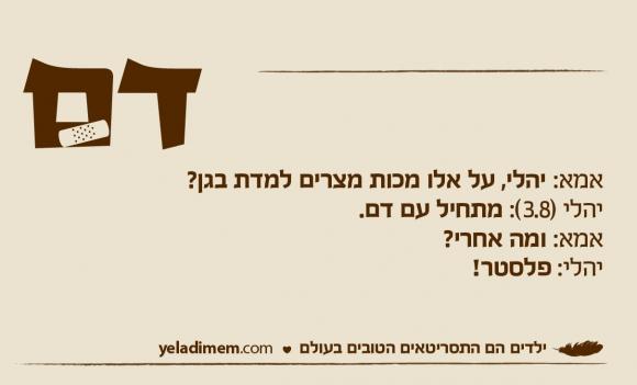 אמא: יהלי, על אלו מכות מצרים למדת בגן? יהלי (3.8): מתחיל עם דם. אמא: ומה אחרי? יהלי: פלסטר!
