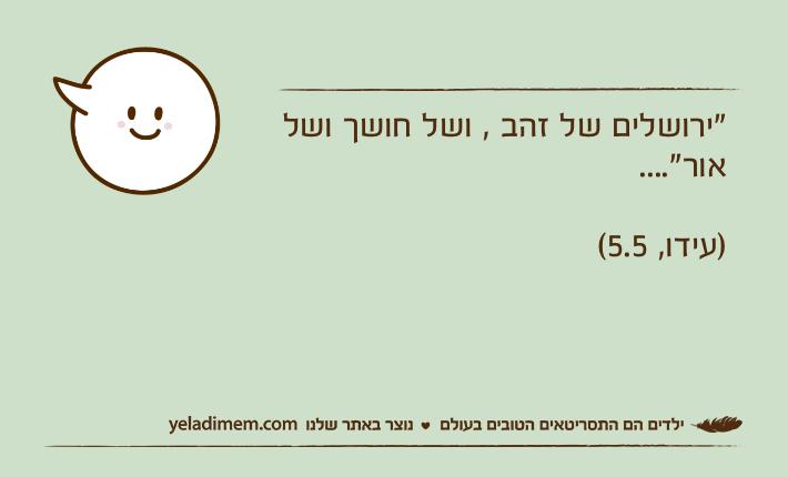 """""""ירושלים של זהב , ושל חושך ושל אור""""....                                        )עידו, 5.5("""