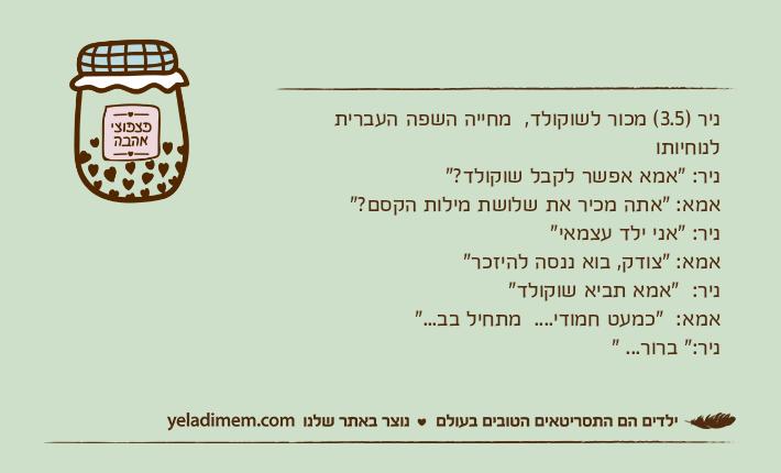 """ניר )3.5( מכור לשוקולד,  מחייה השפה העברית לנוחיותוניר: """"אמא אפשר לקבל שוקולד?"""" אמא: """"אתה מכיר את שלושת מילות הקסם?"""" ניר: """"אני ילד עצמאי"""" אמא: """"צודק, בוא ננסה להיזכר"""" ניר:  """"אמא תביא שוקולד"""" אמא:  """"כמעט חמודי....  מתחיל בב...""""ניר:"""" ברור... """""""