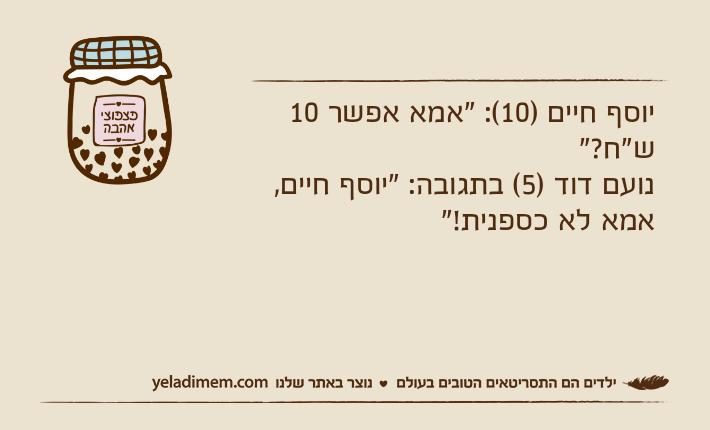 """יוסף חיים )10(: """"אמא אפשר 10 ש""""ח?""""נועם דוד )5( בתגובה: """"יוסף חיים, אמא לא כספנית!"""""""