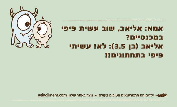 אמא: אליאב, שוב עשית פיפי במכנסיים? אליאב )בן 3.5(: לא! עשיתי פיפי בתחתונים!!