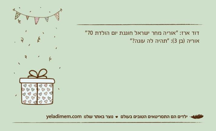 """דוד ארז: """"אוריה מחר ישראל חוגגת יום הולדת 70""""אוריה )בן 3(: """"תהיה לה עוגה?"""""""