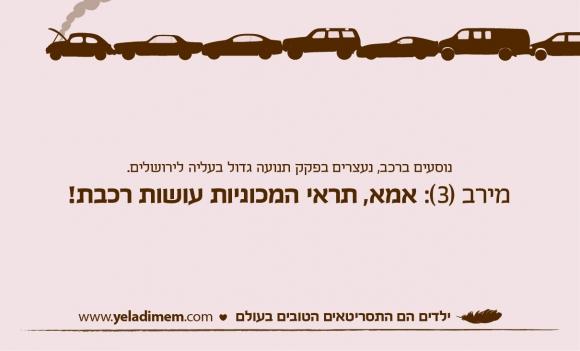 נוסעים ברכב, נעצרים בפקק תנועה גדול בעליה לירושלים. מירב (3): אמא, תראי המכוניות עושות רכבת!