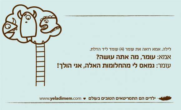 לילה. אמא רואה את עומר (4) עומד ליד הדלת. אמא: עומר, מה אתה עושה? עומר: נמאס לי מהחלומות האלה, אני הולך!