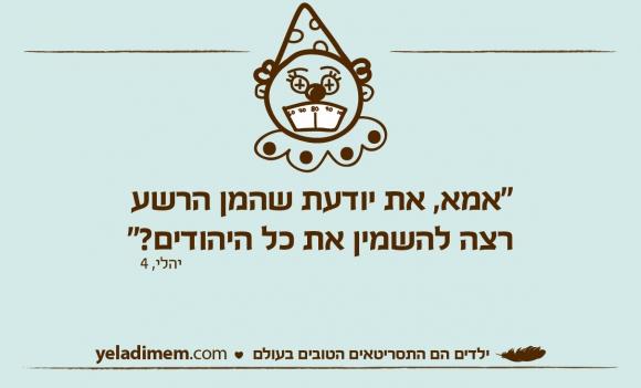 """את יודעת שהמן הרשערצה להשמין את כל היהודים?"""" יהלי, 4"""