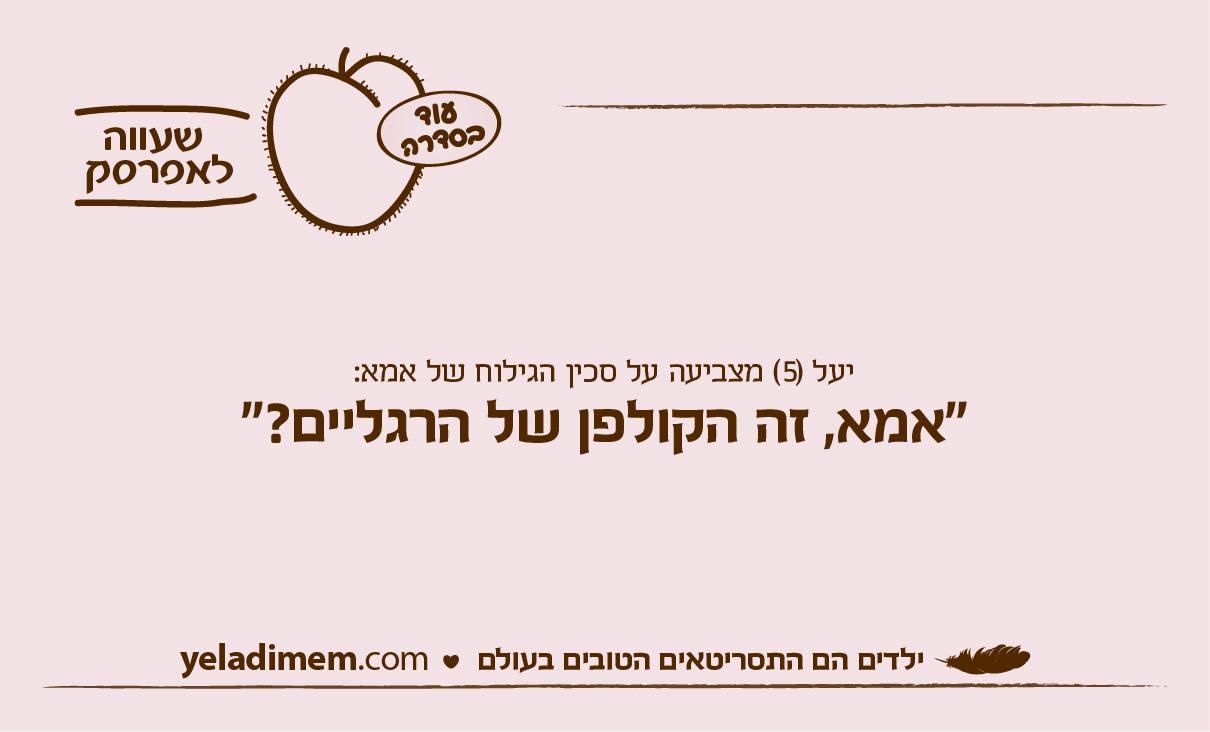 יעל (5) מצביעה על סכין הגילוח של אמא: ״אמא, זה הקולפן של הרגליים? ״