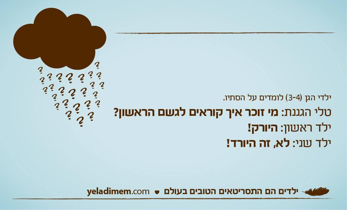 ילדי הגן (3-4) לומדים על הסתיו. טלי הגננת: מי זוכר איך קוראים לגשם הראשון? ילד ראשון: היורק! ילד שני: לא, זה היורד!