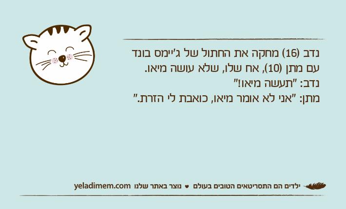 """נדב )16( מחקה את החתול של ג'יימס בונד עם מתן )10(, אח שלו, שלא עושה מיאו.נדב: """"תעשה מיאו!""""מתן: """"אני לא אומר מיאו, כואבת לי הזרת."""""""