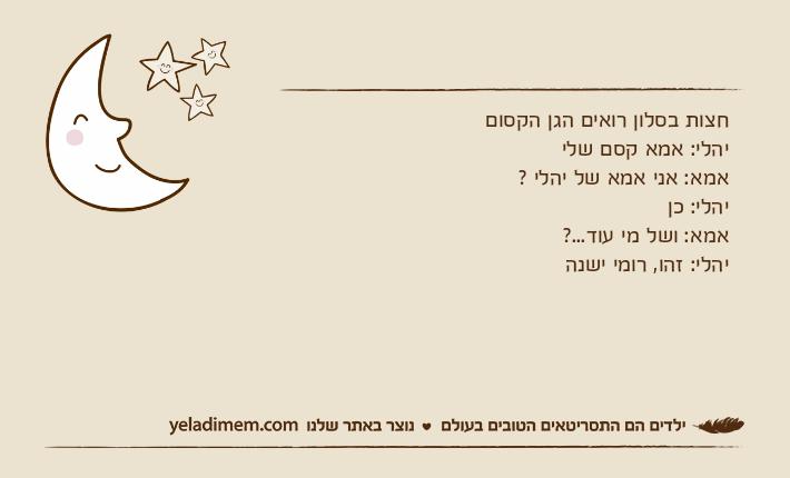 חצות בסלון רואים הגן הקסוםיהלי: אמא קסם שליאמא: אני אמא של יהלי ?יהלי: כןאמא: ושל מי עוד...?יהלי: זהו, רומי ישנה
