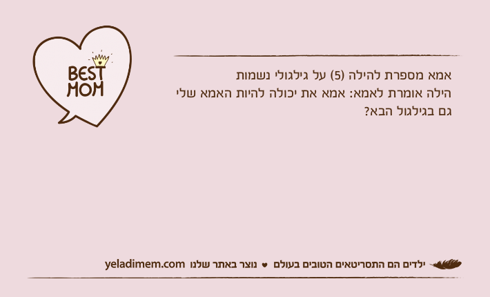 אמא מספרת להילה )5( על גילגולי נשמותהילה אומרת לאמא: אמא את יכולה להיות האמא שלי גם בגילגול הבא?