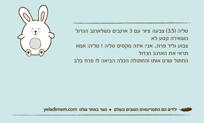 טליה )3.5( צבעה ציור עם 3 ארנבים כשלארנב הגדול השאירה קטע לא צבוע וליד פרח.. אני: איזה מקסים טליה ! טליה: אמא תראי את הארנב הגדול החתול שרט אותו והחתולה הכלה הביאה לו פרח בלב