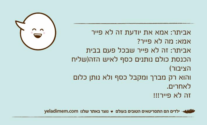אביתר: אמא את יודעת זה לא פייראמא: מה לא פייר?אביתר: זה לא פייר שבכל פעם בבית הכנסת כולם נותנים כסף לאיש הזה)שליח הציבור(והוא רק מברך ומקבל כסף ולא נותן כלום לאחרים.זה לא פייר!!!