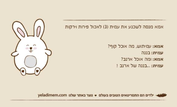 אמא מנסה לשכנע את עמית )3( לאכול פירות וירקותאמא: עמיתוש, מה אוכל קוף?עמית: בננהאמא: ומה אוכל ארנב?עמית: ...בננה של ארנב !