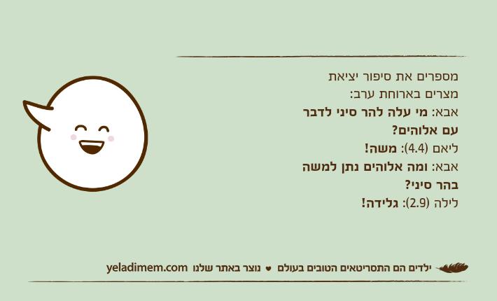 מספרים את סיפור יציאת מצרים בארוחת ערב:אבא: מי עלה להר סיני לדבר עם אלוהים?ליאם )4.4(: משה!אבא: ומה אלוהים נתן למשה בהר סיני?לילה )2.9(: גלידה!