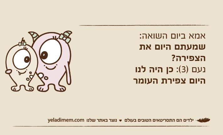 אמא ביום השואה: שמעתם היום את הצפירה?נעם )3(: כן היה לנו היום צפירת העומר