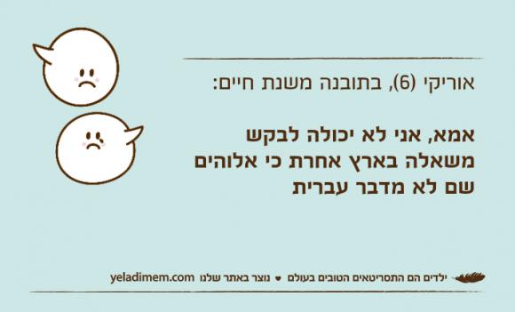 אוריקי )6(, בתובנה משנת חיים: אמא, אני לא יכולה לבקש משאלה בארץ אחרת כי אלוהים שם לא מדבר עברית