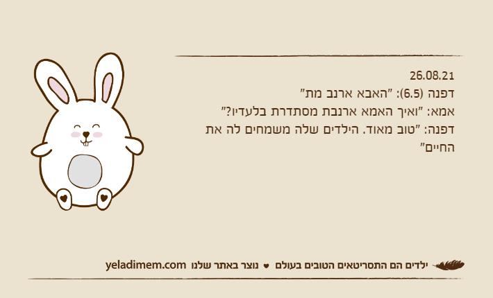 """26.08.21דפנה )6.5(: """"האבא ארנב מת""""אמא: """"ואיך האמא ארנבת מסתדרת בלעדיו?""""דפנה: """"טוב מאוד. הילדים שלה משמחים לה את החיים"""""""